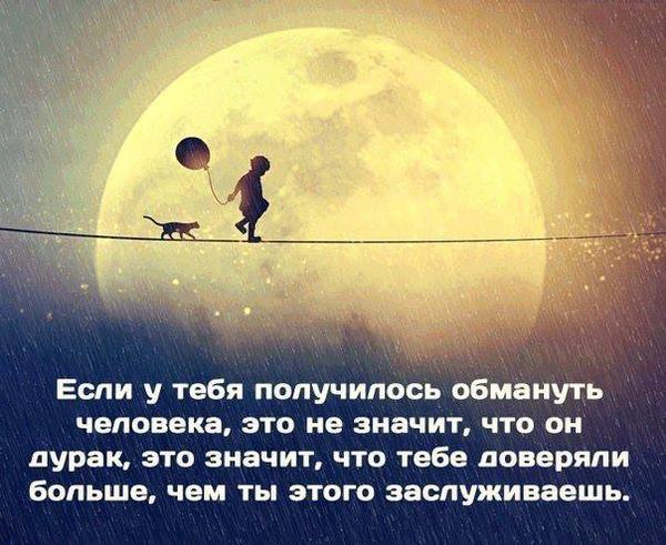 Если у тебя получилось обмануть человека, это не значит, что он дурак, это значит, что тебе доверяли больше, чем ты этого заслуживаешь.